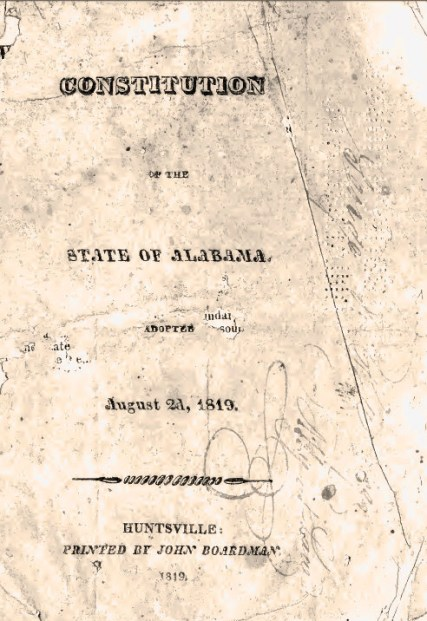 In 1819, the Alabama Territorial Legislature approved the new state's first constitution in Huntsville, Madison County. Shown here is an image of the original title page of the document. (From Encyclopedia of Alabama, Photo courtesy of the Alabama Department of Archives and History)