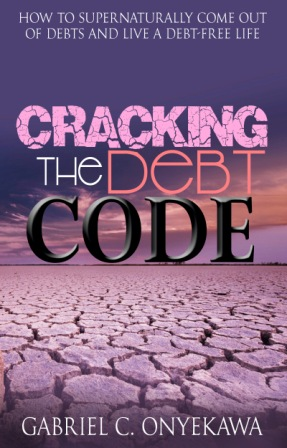 Cracking The Debt Code: How To Supernaturally Come Out Of Debts And Live A Debt-Free Life