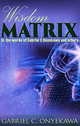 Wisdom Matrix…In The Words Of Gabriel C. Onyekawa And Others