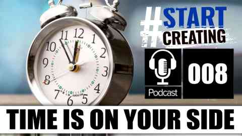 TIME IS ON YOUR SIDE - #STARTCREATINGPODCAST 008 1