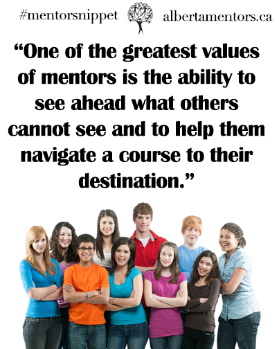 One of the greatest values of mentors is the ability to see ahead what others cannot see and to help them navigate a course to their destination