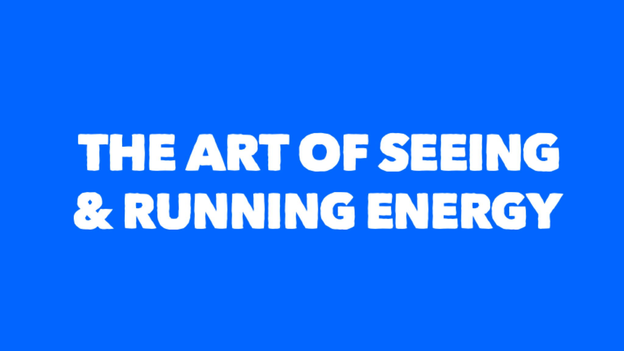 the art of seeing & running energy