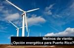 Molinos de viento: ¿Opción energética para Puerto Rico?