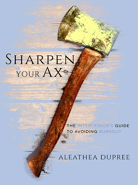 Sharpen Your Ax: The Intercessor's Guide to Avoiding Burnout by Aleathea Dupree