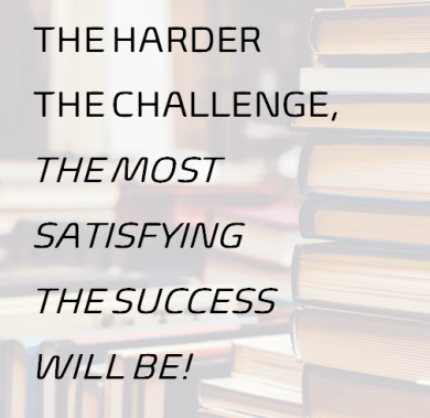 The harder the challenge, the most satisfying the success will be