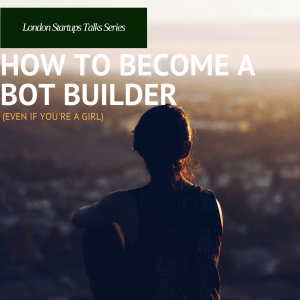 london startup talks -series-how-to-become-a-bot-builder women in startups