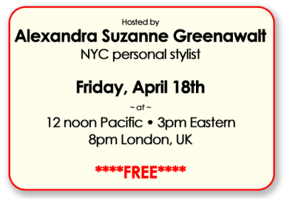 Hosted by Alexandra Suzanne Greenawalt, NYC personal stylist,  Friday April 18th at 12noon pacific/3pm Eastern/8pm London Uk/  ****FREE****