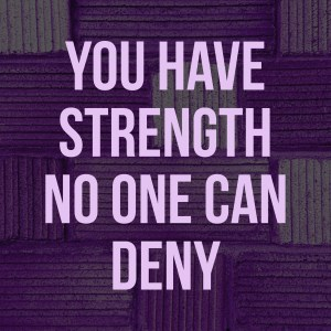 You have strength no one can deny