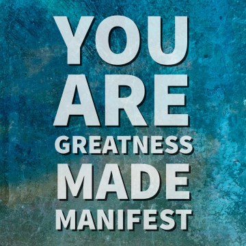 You are greatness made manifest