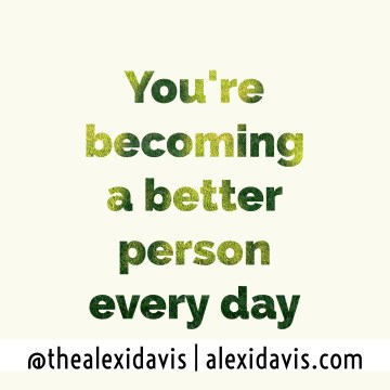 You're becoming a better person every day