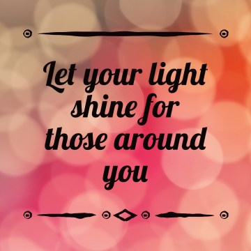 Let your light shine for those around you