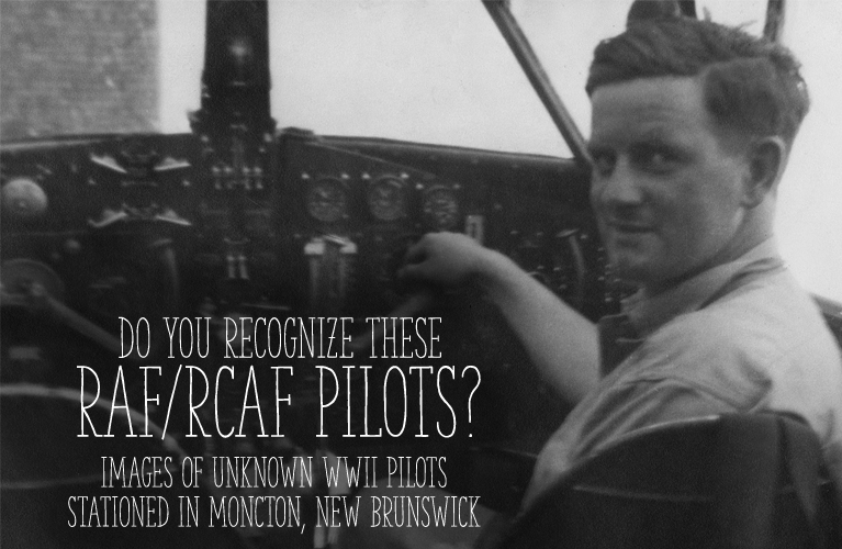 Do you Recognize these Pilots?Do you Recognize the RAF or RCAF WWII Pilots Stationed in Moncton, New Brunswick