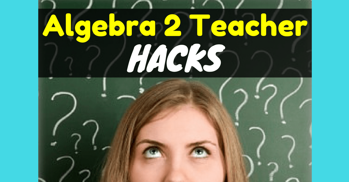 Algebra 2 Teacher Hacks