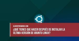 ¿Qué tienes que hacer después de instalar la última versión de Ubuntu Linux?