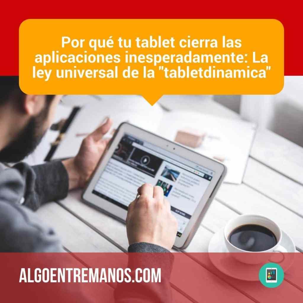 """Por qué tu tablet cierra las aplicaciones inesperadamente: La ley universal de la """"tabletdinamica"""""""