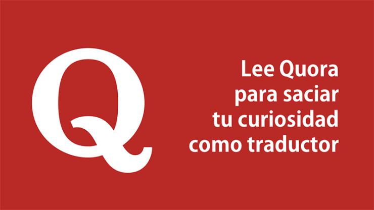 Lee Quora para saciar tu curiosidad como traductor