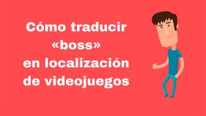 Cómo traducir «boss» en localización de videojuegos