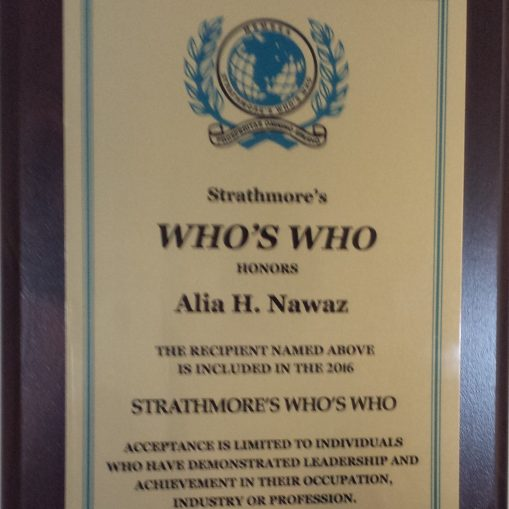Honors to Alia H. Nawaz, her name is included in the 2016, Strathmore's WHO's WHO. Strathmore's WHO's WHO, acceptance is limited to individuals who have demonstrated Leadership and Achievement in their Professional occupation and Industry