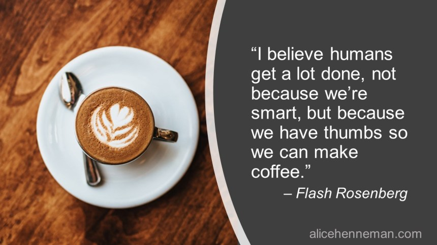 Quote about coffee: I believe humans get a lot done, not because we're smart, but because we have thumbs so we can make coffee