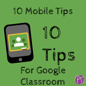10 mobile tips for Google Classroom