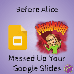 Before Alice Messed Up Your Google Slides
