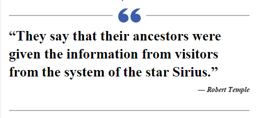 """They say that their ancestors were given the information from visitors from the system of the star Sirius."" — Robert Temple"