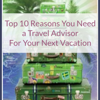 Top 10 Reasons You Need a Travel Advisor For Your Next Vacation