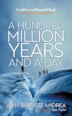A Hundred Million Years and a Day by Jean-Baptiste Andrea (transl. Sam Taylor): The folly of a dream