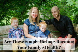 Are These Simple Mishaps Harming Your Family's Health?