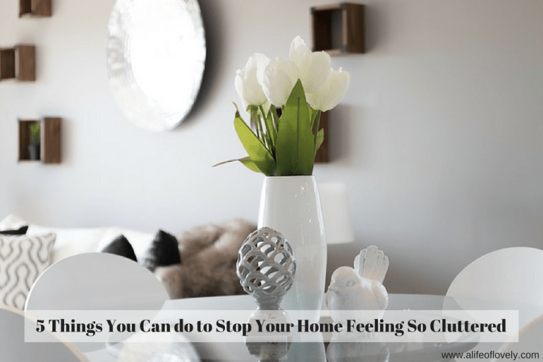 5 Things You Can do to Stop Your Home Feeling So Cluttered