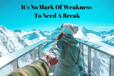 It's No Mark Of Weakness To Need A Break