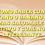 COMO SABER CUAL PLÁTANO O BANANO ES EL MAS SALUDABLE Y NUTRITIVO Y CUAL NO. MUY INTERESANTE.