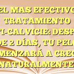 EL MAS EFECTIVO TRATAMIENTO ANTI-CALVICIE: DESPUÉS DE 2 DÍAS, TU PELO COMENZARÁ A CRECER NATURALMENTE.