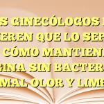 LOS GINECÓLOGOS NO QUIEREN QUE LO SEPAS: MIRA CÓMO MANTIENES TU VAGINA SIN BACTERIAS, SIN MAL OLOR Y LIMPIA…