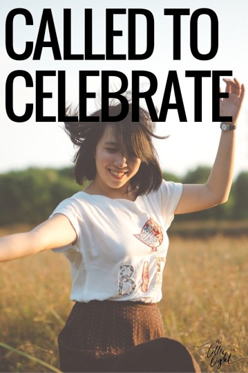 Fellow Christian women, we are called to celebrate, to rejoice! But sometimes we hold back and forget the benefits of celebrating,