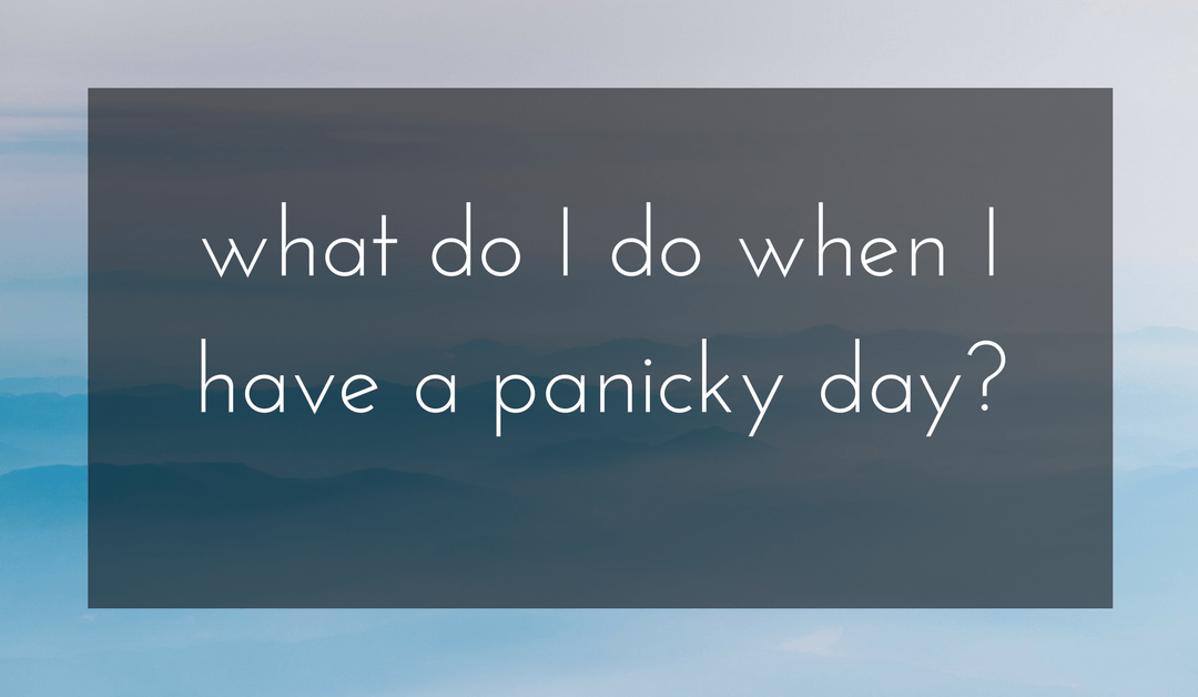 """What do I do when I'm having a panicky day?"""