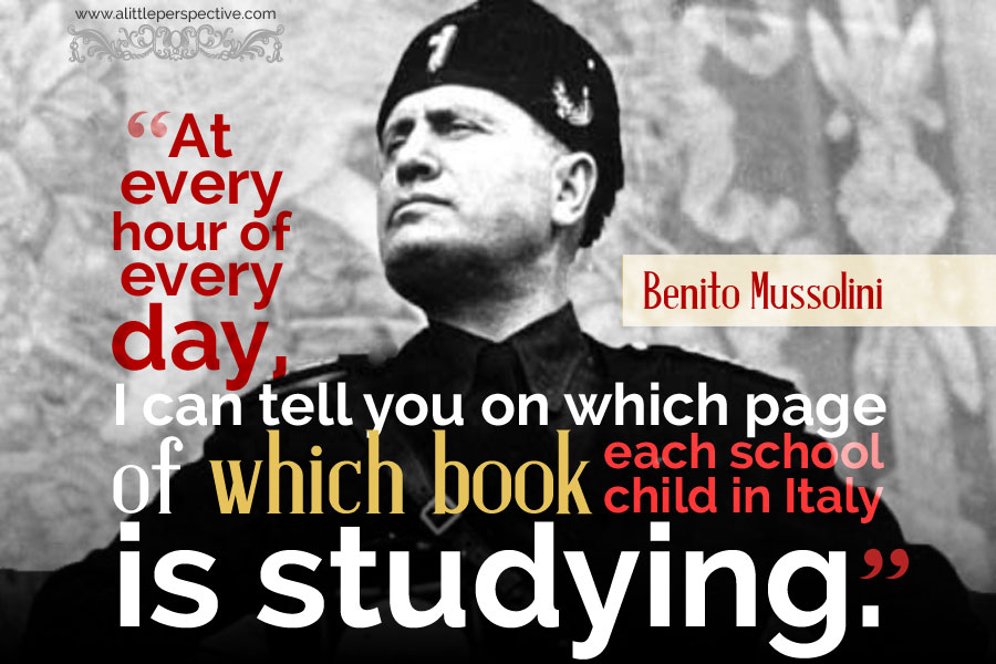 """At every hour of every day, I can tell you on which page of which book each school child in Italy is studying."" - Benito Mussolini"