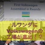 ルワンダにVolkswagenの工場が誕生!!