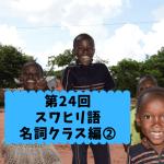 第24回【名詞クラス編➁】スワヒリ語の名詞クラスを学習しよう!!