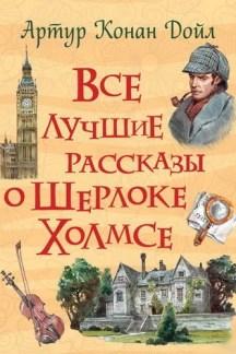 Все лучшие рассказы о Шерлоке Холмсе