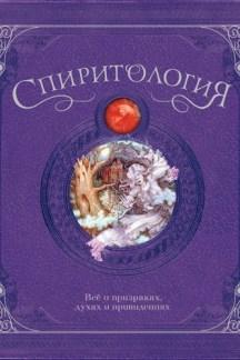 Спиритология. Все о призраках, духах и привидениях