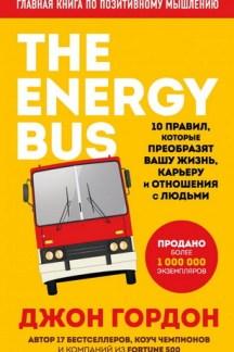 The Energy Bus. 10 правил, которые преобразят вашу жизнь, карьеру и отношения с людьми