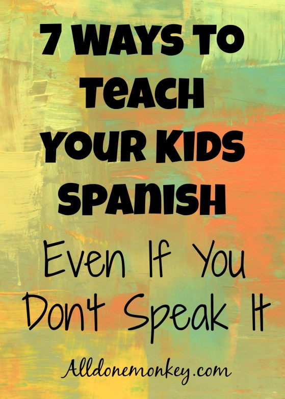 7 Ways to Teach Your Kids Spanish Even If You Don't Speak It | Alldonemonkey.com