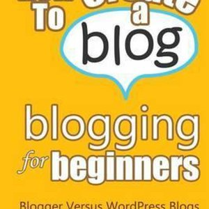 How To Create A Blog - Blogging For Beginners: Blogger Versus WordPress Blogs