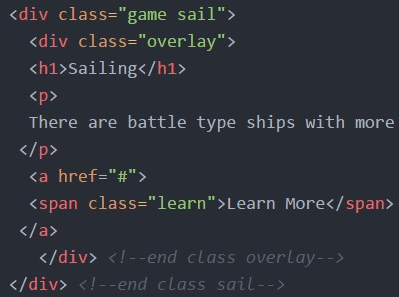 """<div class=""""game sail""""> <div class=""""overlay""""> <h1> Sailing</h1> <p> There are battle type ships with more(cuts off)</p> <a href=""""#""""> <span class=""""learn"""">Learn More</span> </a> </div> <!--end class  overlay--></div> <!--end class sail-->"""