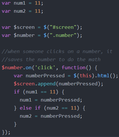 """var num1 = 11;    var num2 = 11;  var $screen = $(#screen"""");   var $number = $("""".number"""");     //when someone clicks on a number, it //saves the number to do the math    $number.on('click', function()  {  var numberPressed = $(this).html();  $screen.append(numberPressed);  if (num1 == 11)  {  num1 = numberPressed;  }  else if  (num2 == 11)  { num2 = numberPressed;  }   });"""