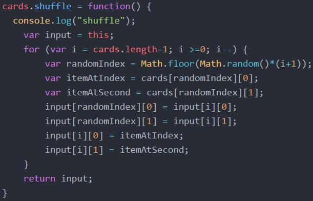 "cards.shuffle = function() {   console.log(""shuffle"");   var input = this;   for (var i = cards.length-1; i >=0; i--) {    var randomIndex = Math.floor(Math.random()*(i+1));   var itemAtIndex = cards[randomIndex] [0};   var itemAtSecond = cards[randomIndex][1];   input[randomIndex][0] = input[i][0];     input[randomIndex][1] = input[i][1];      input[i][0] = itemAtIndex;   input[i][1] = itemAtSecond;   }   return input;   }"