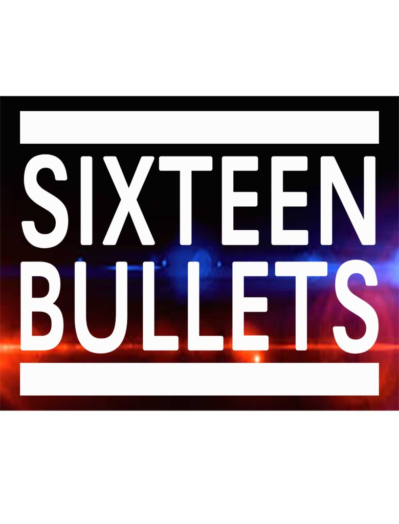 Sixteen bullets – When they come