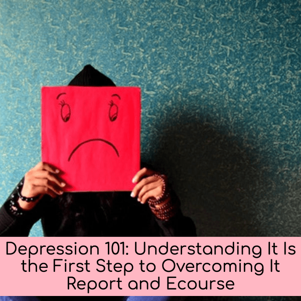 Depression 101: Understanding It Is the First Step to Overcoming It Report and Ecourse