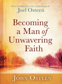 BECOMING A MAN OF UNWAVERING FAITH by Joel Osteen